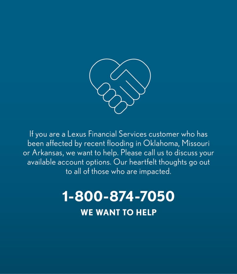 If you are a Lexus Financial Services customer who has been affected by recent flooding in Oklahoma, Missouri or Arkansas, we want to help. Please call us to discuss your available account options. Our heartfelt thoughts go out to all of those who are impacted. 1-800-874-7050 WE WANT TO HELP