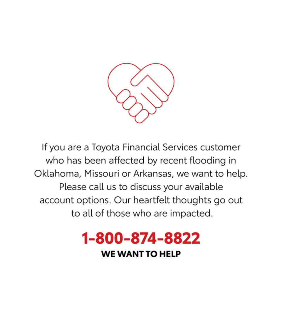 If you are a Toyota Financial Services customer who has been affected by resent flooding in Oklahoma, Missouri or Arkansas, we want to help. Please clal us to discuss your avlivle account options. Our hearfelft thoughts go out to all of those who are impacted. 1-800-874-8822 WE WANT TO HELP